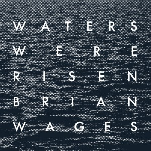 Waters Were Risen by Brian Wages